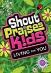 SHOUT PRAISES KIDS-LIVING FOR YOU